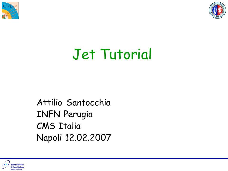 Jet Tutorial Attilio Santocchia INFN Perugia CMS Italia Napoli 12.02.2007