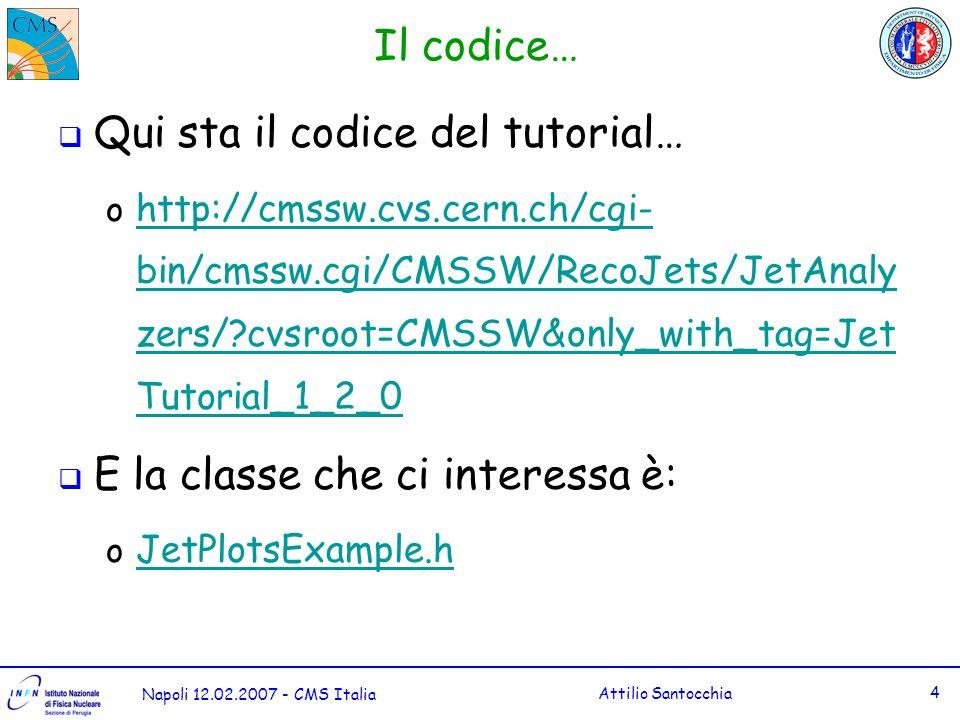 Napoli 12.02.2007 - CMS Italia Attilio Santocchia 4 Il codice… Qui sta il codice del tutorial… o http://cmssw.cvs.cern.ch/cgi- bin/cmssw.cgi/CMSSW/RecoJets/JetAnaly zers/ cvsroot=CMSSW&only_with_tag=Jet Tutorial_1_2_0 http://cmssw.cvs.cern.ch/cgi- bin/cmssw.cgi/CMSSW/RecoJets/JetAnaly zers/ cvsroot=CMSSW&only_with_tag=Jet Tutorial_1_2_0 E la classe che ci interessa è: o JetPlotsExample.h JetPlotsExample.h