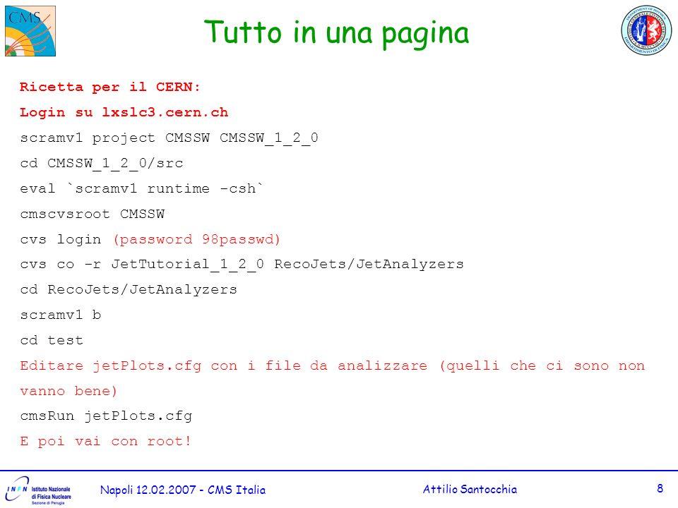 Napoli 12.02.2007 - CMS Italia Attilio Santocchia 8 Tutto in una pagina Ricetta per il CERN: Login su lxslc3.cern.ch scramv1 project CMSSW CMSSW_1_2_0 cd CMSSW_1_2_0/src eval `scramv1 runtime -csh` cmscvsroot CMSSW cvs login (password 98passwd) cvs co -r JetTutorial_1_2_0 RecoJets/JetAnalyzers cd RecoJets/JetAnalyzers scramv1 b cd test Editare jetPlots.cfg con i file da analizzare (quelli che ci sono non vanno bene) cmsRun jetPlots.cfg E poi vai con root!