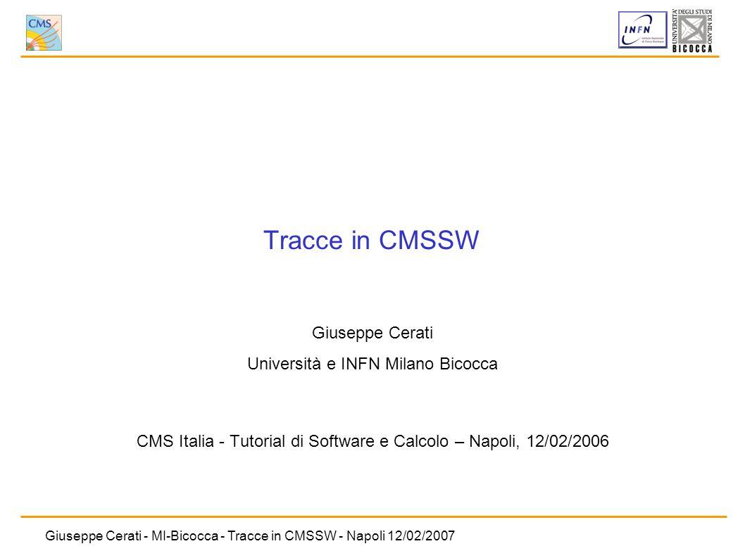 Giuseppe Cerati - MI-Bicocca - Tracce in CMSSW - Napoli 12/02/2007 Tracce in CMSSW Giuseppe Cerati Università e INFN Milano Bicocca CMS Italia - Tutor
