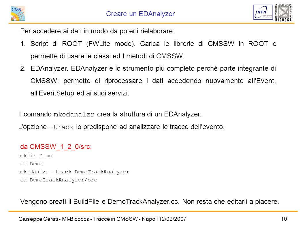 Giuseppe Cerati - MI-Bicocca - Tracce in CMSSW - Napoli 12/02/200710 da CMSSW_1_2_0/src: mkdir Demo cd Demo mkedanlzr -track DemoTrackAnalyzer cd Demo