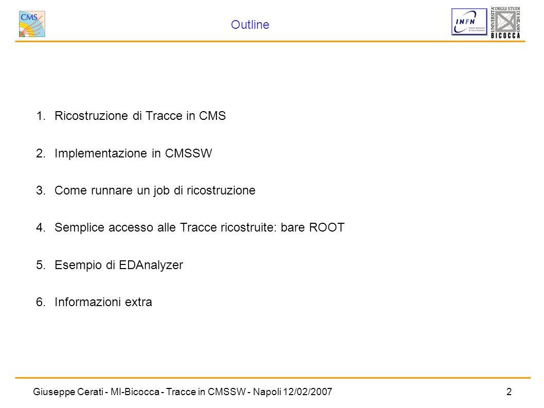 Giuseppe Cerati - MI-Bicocca - Tracce in CMSSW - Napoli 12/02/20072 Outline 1. Ricostruzione di Tracce in CMS 2. Implementazione in CMSSW 3. Come runn