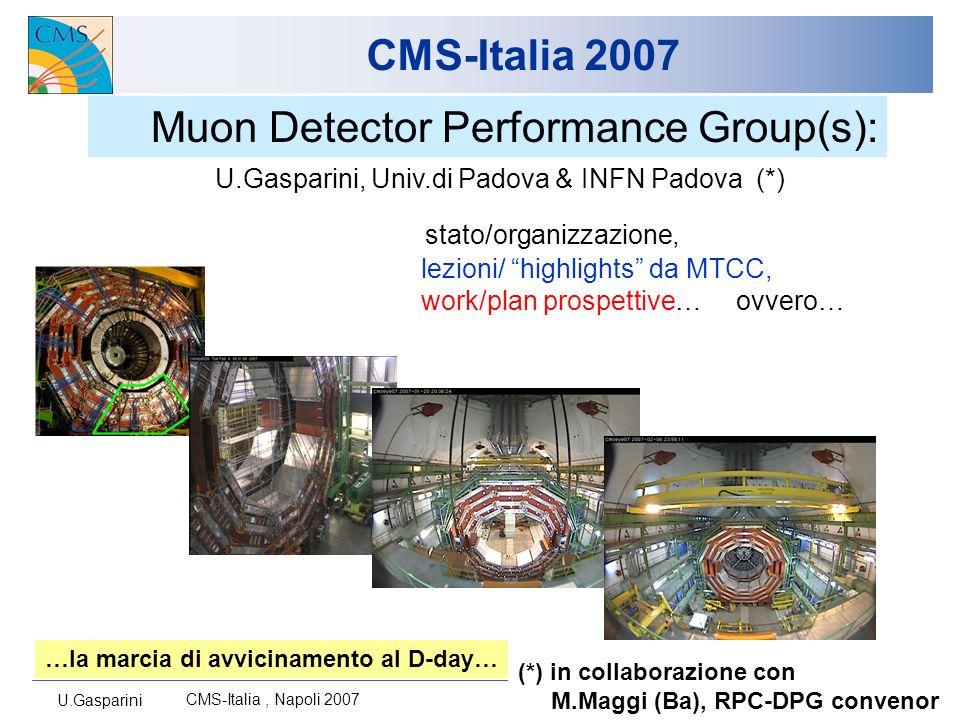 U.Gasparini CMS-Italia, Napoli 2007 1 CMS-Italia 2007 Muon Detector Performance Group(s): stato/organizzazione, lezioni/ highlights da MTCC, work/plan prospettive… ovvero… U.Gasparini, Univ.di Padova & INFN Padova (*) …la marcia di avvicinamento al D-day… (*) in collaborazione con M.Maggi (Ba), RPC-DPG convenor