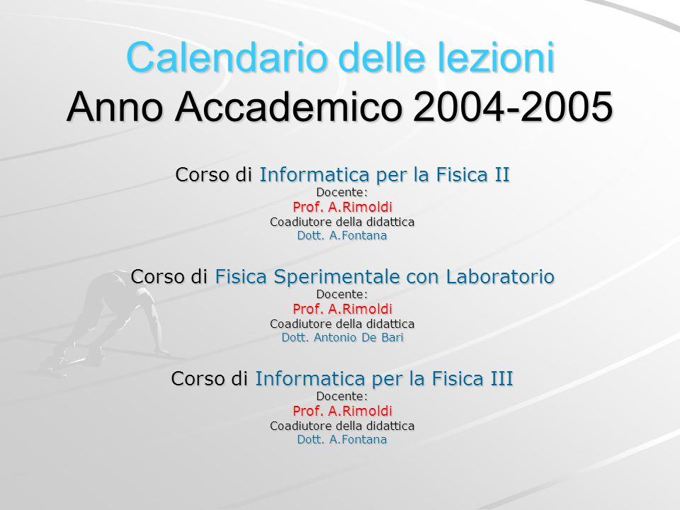 Calendario delle lezioni Anno Accademico 2004-2005 Corso di Informatica per la Fisica II Docente: Prof. A.Rimoldi Coadiutore della didattica Dott. A.F