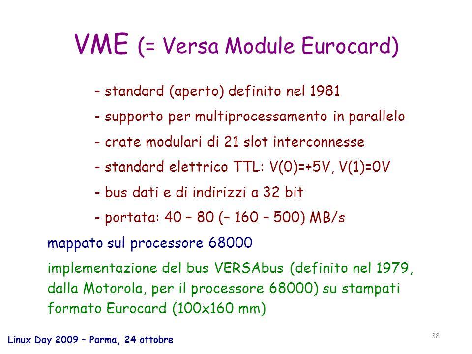 Linux Day 2009 – Parma, 24 ottobre 38 VME (= Versa Module Eurocard) - standard (aperto) definito nel 1981 - supporto per multiprocessamento in parallelo - crate modulari di 21 slot interconnesse - standard elettrico TTL: V(0)=+5V, V(1)=0V - bus dati e di indirizzi a 32 bit - portata: 40 – 80 (– 160 – 500) MB/s mappato sul processore 68000 implementazione del bus VERSAbus (definito nel 1979, dalla Motorola, per il processore 68000) su stampati formato Eurocard (100x160 mm)