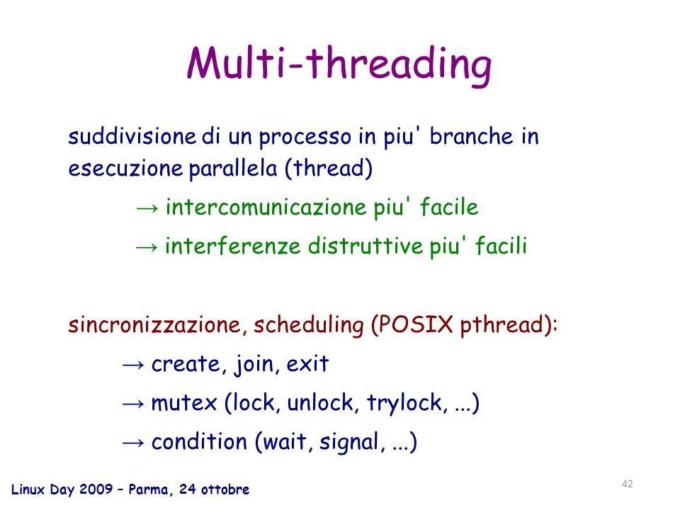 Linux Day 2009 – Parma, 24 ottobre 42 Multi-threading suddivisione di un processo in piu branche in esecuzione parallela (thread) intercomunicazione piu facile interferenze distruttive piu facili sincronizzazione, scheduling (POSIX pthread): create, join, exit mutex (lock, unlock, trylock,...) condition (wait, signal,...)