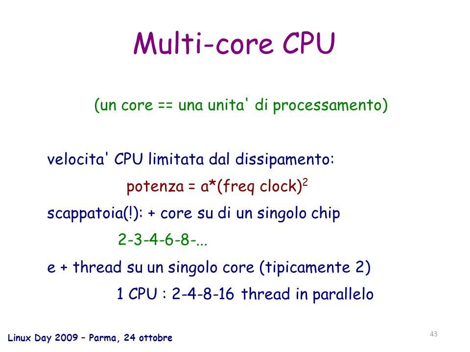 Linux Day 2009 – Parma, 24 ottobre 43 Multi-core CPU (un core == una unita di processamento) velocita CPU limitata dal dissipamento: potenza = a*(freq clock) 2 scappatoia(!): + core su di un singolo chip 2-3-4-6-8-...