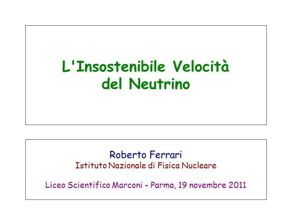 L Insostenibile Velocità del Neutrino Roberto Ferrari Istituto Nazionale di Fisica Nucleare Liceo Scientifico Marconi - Parma, 19 novembre 2011