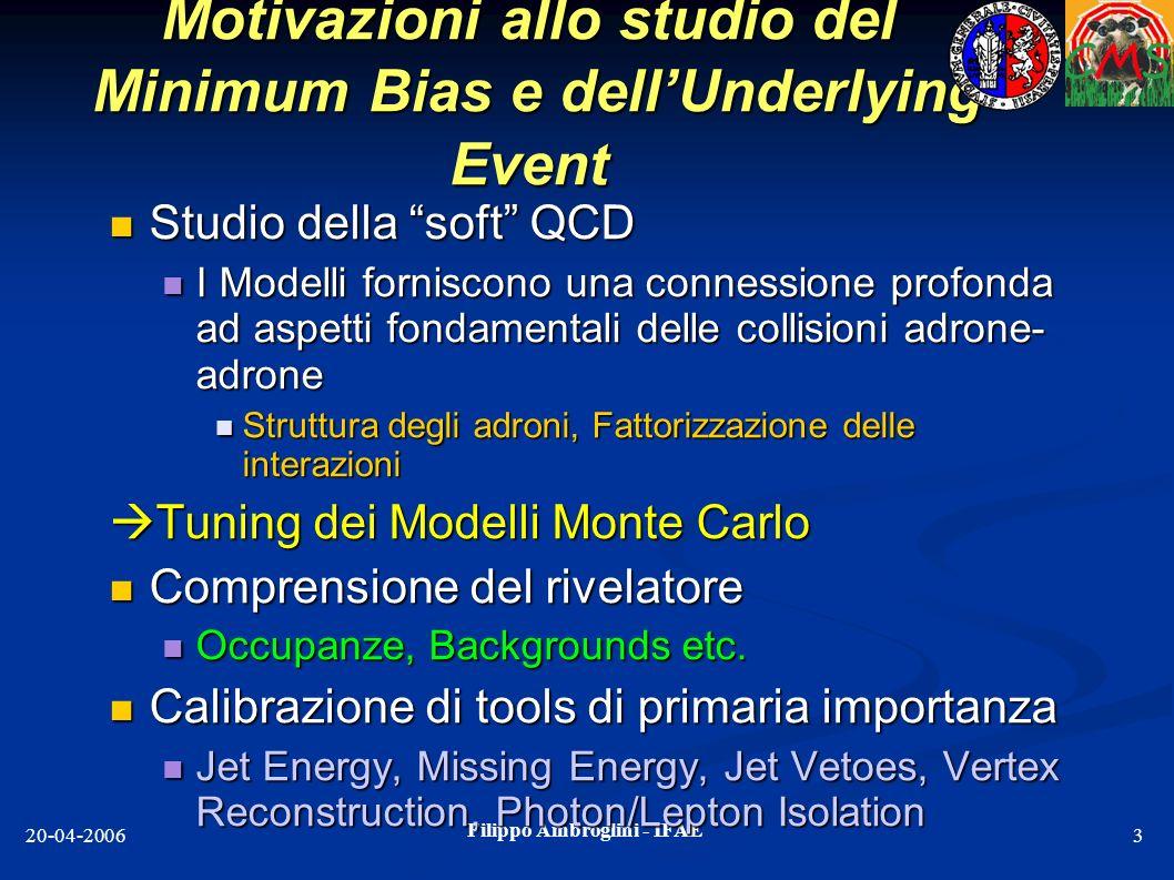 Filippo Ambroglini - IFAE 20-04-20063 Motivazioni allo studio del Minimum Bias e dellUnderlying Event Studio della soft QCD Studio della soft QCD I Mo