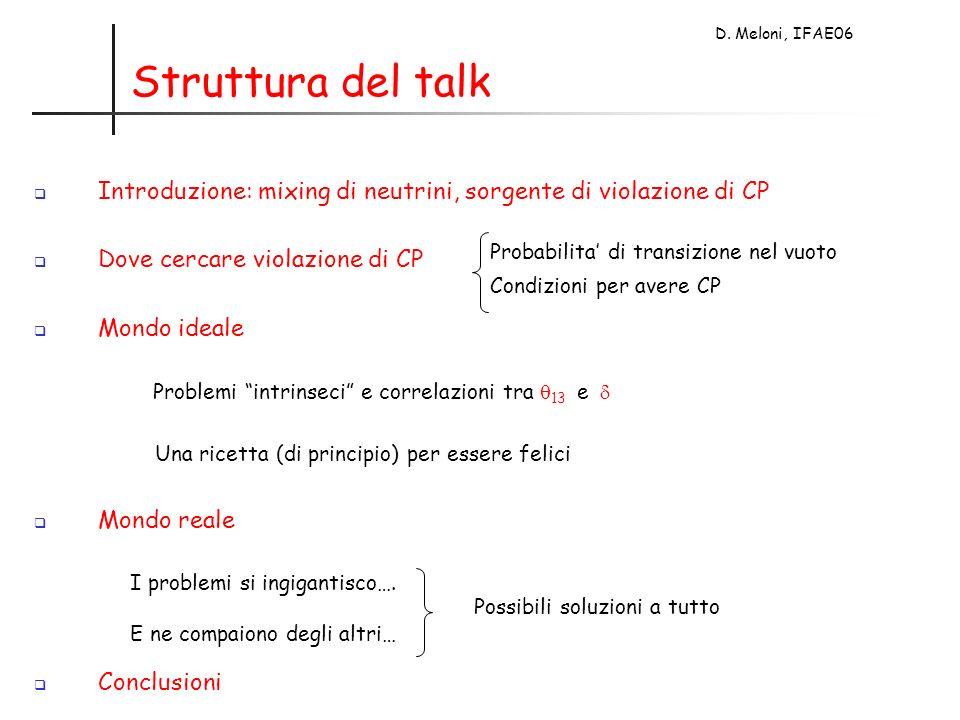 D. Meloni, IFAE06 Struttura del talk Introduzione: mixing di neutrini, sorgente di violazione di CP Dove cercare violazione di CP Mondo ideale Problem