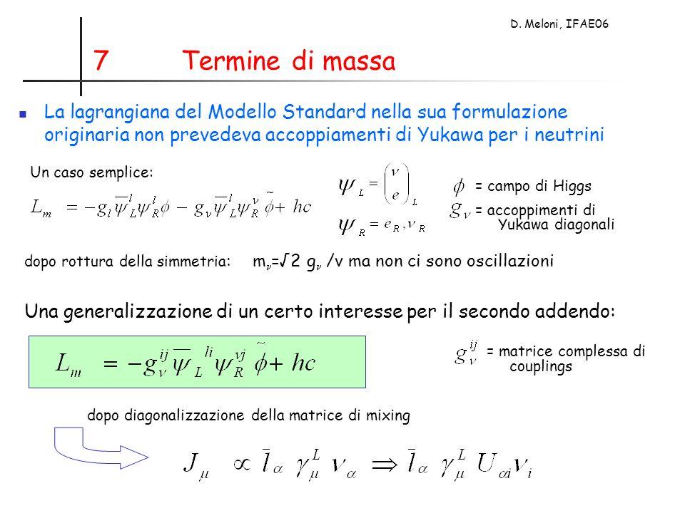 D. Meloni, IFAE06 7 Termine di massa La lagrangiana del Modello Standard nella sua formulazione originaria non prevedeva accoppiamenti di Yukawa per i