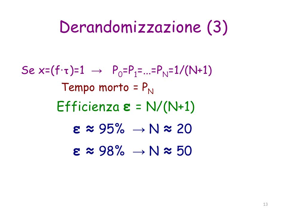 13 Derandomizzazione (3) Se x=(f· τ )=1 P 0 =P 1 =...=P N =1/(N+1) Tempo morto = P N Efficienza ε = N/(N+1) ε 95% N 20 ε 98% N 50