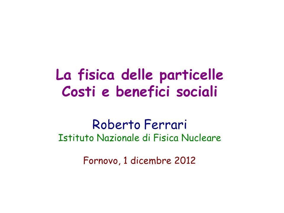 La fisica delle particelle Costi e benefici sociali Roberto Ferrari Istituto Nazionale di Fisica Nucleare Fornovo, 1 dicembre 2012