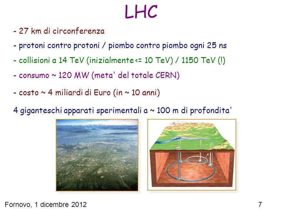 Fornovo, 1 dicembre 2012 7 LHC - 27 km di circonferenza - protoni contro protoni / piombo contro piombo ogni 25 ns - collisioni a 14 TeV (inizialmente