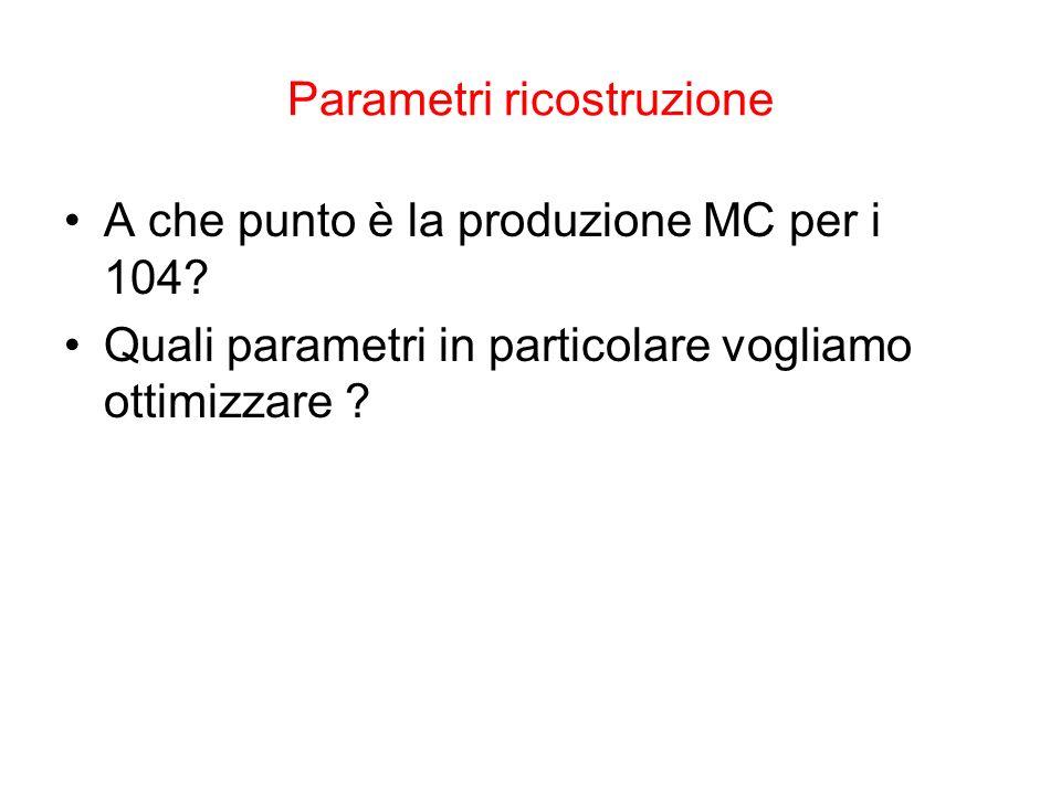 Parametri ricostruzione A che punto è la produzione MC per i 104.