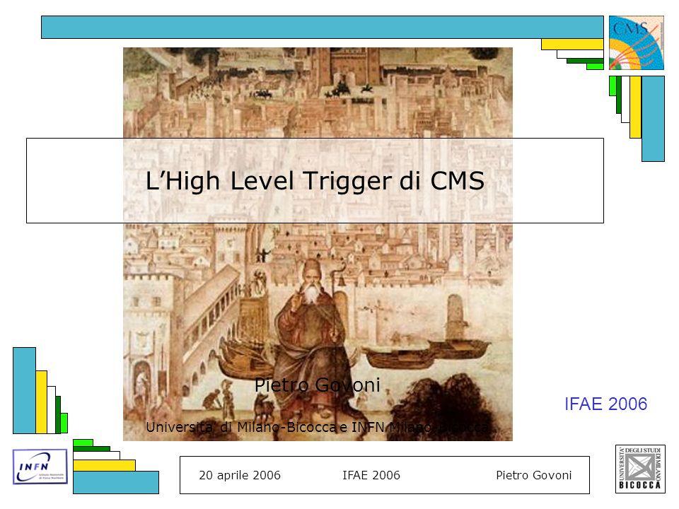 20 aprile 2006IFAE 2006Pietro Govoni Pag 2 schema del talk HLT: necessita e strategia la struttura generale del trigger gli algoritmi e lidentificazione di oggetti fisici conclusioni