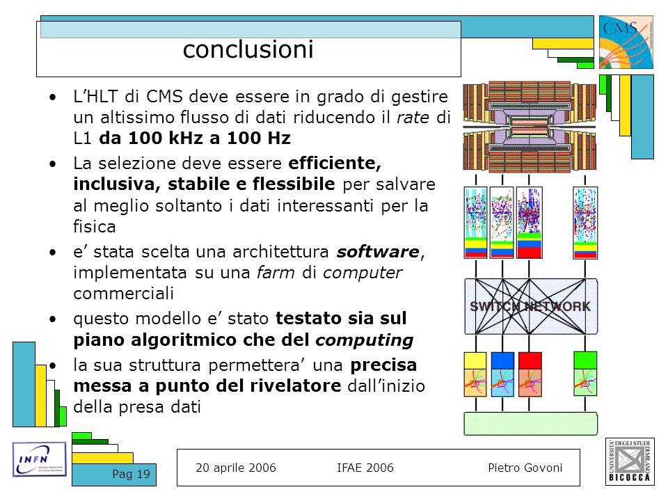 20 aprile 2006IFAE 2006Pietro Govoni Pag 19 conclusioni LHLT di CMS deve essere in grado di gestire un altissimo flusso di dati riducendo il rate di L