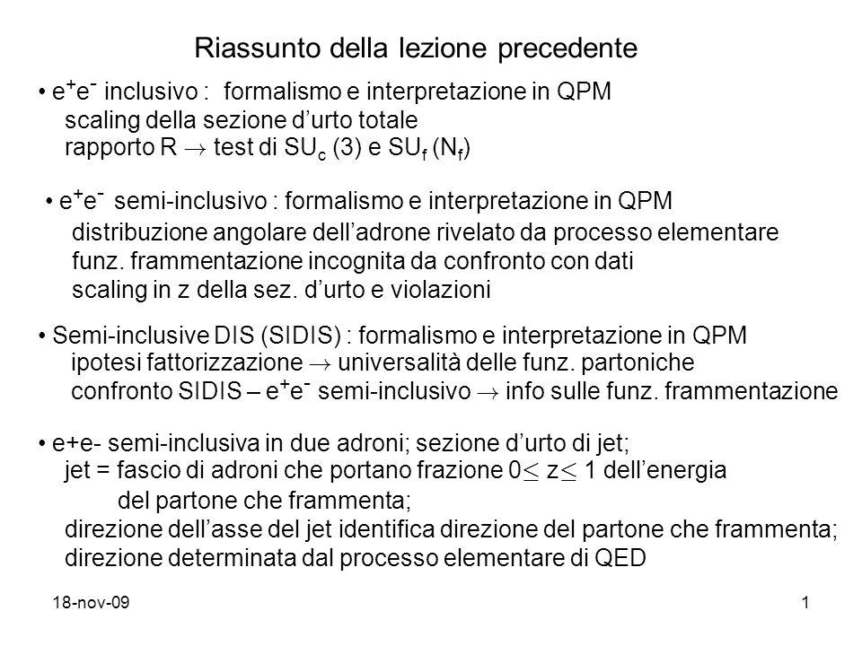 18-nov-091 Riassunto della lezione precedente e + e - inclusivo : formalismo e interpretazione in QPM scaling della sezione durto totale rapporto R .