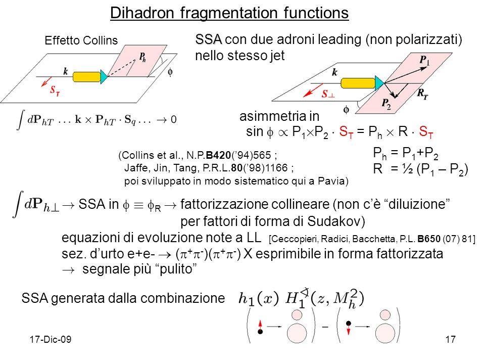17-Dic-0917 SSA SSA con due adroni leading (non polarizzati) nello stesso jet asimmetria in sin / P 1 £ P 2 ¢ S T = P h £ R ¢ S T P h = P 1 +P 2 R = ½ (P 1 – P 2 ) (Collins et al., N.P.B420(94)565 ; Jaffe, Jin, Tang, P.R.L.80(98)1166 ; poi sviluppato in modo sistematico qui a Pavia) .