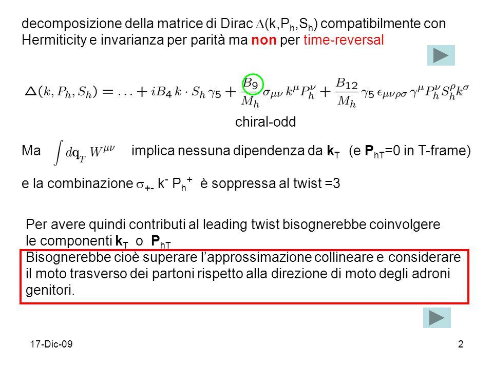 17-Dic-092 decomposizione della matrice di Dirac (k,P h,S h ) compatibilmente con Hermiticity e invarianza per parità ma non per time-reversal Per avere quindi contributi al leading twist bisognerebbe coinvolgere le componenti k T o P hT Bisognerebbe cioè superare lapprossimazione collineare e considerare il moto trasverso dei partoni rispetto alla direzione di moto degli adroni genitori.