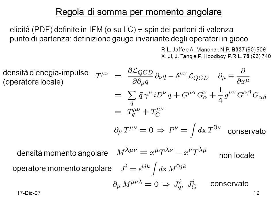 17-Dic-0712 Regola di somma per momento angolare elicità (PDF) definite in IFM (o su LC) spin dei partoni di valenza punto di partenza: definizione gauge invariante degli operatori in gioco densità denegia-impulso (operatore locale) densità momento angolare operatore momento angolare R.L.