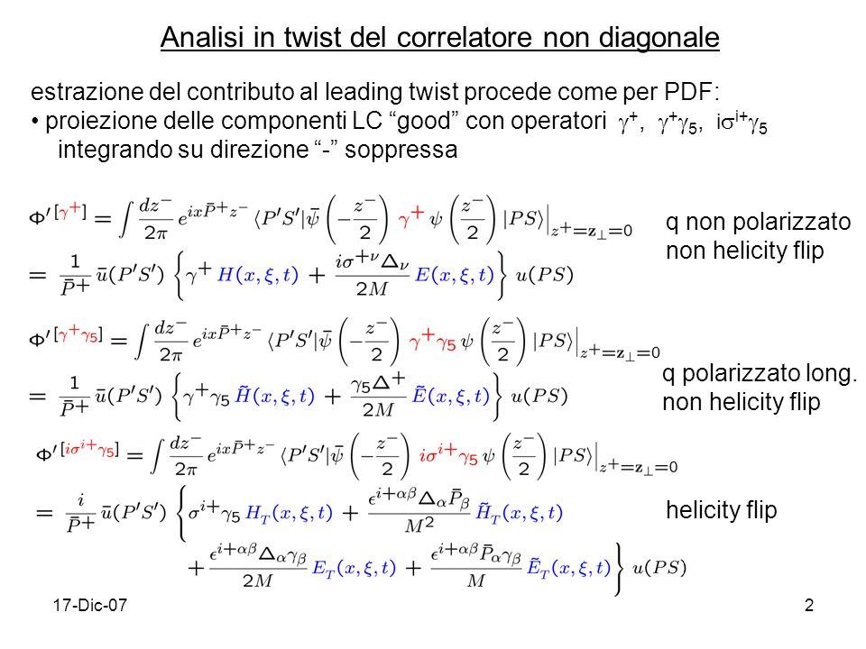 17-Dic-072 Analisi in twist del correlatore non diagonale estrazione del contributo al leading twist procede come per PDF: proiezione delle componenti LC good con operatori +, + 5, i i+ 5 integrando su direzione - soppressa q non polarizzato non helicity flip q polarizzato long.