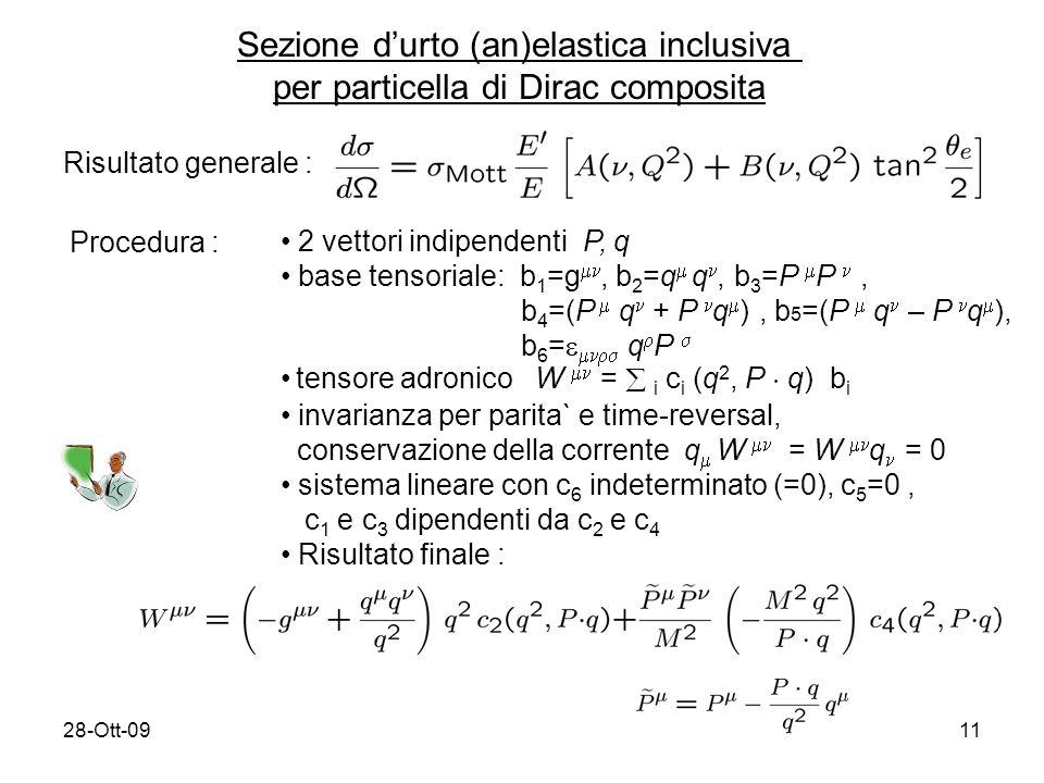 28-Ott-0911 Sezione durto (an)elastica inclusiva per particella di Dirac composita Risultato generale : Procedura : 2 vettori indipendenti P, q base tensoriale: b 1 =g, b 2 =q q, b 3 =P P, b 4 =(P q + P q ), b 5 =(P q – P q ), b 6 = q P tensore adronico W = i c i (q 2, P ¢ q) b i invarianza per parita` e time-reversal, conservazione della corrente q W = W q = 0 sistema lineare con c 6 indeterminato (=0), c 5 =0, c 1 e c 3 dipendenti da c 2 e c 4 Risultato finale :