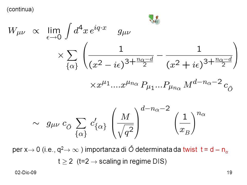 02-Dic-0919 (continua) per x ! 0 (i.e., q 2 ! 1 ) importanza di Ô determinata da twist t = d – n t ¸ 2 (t=2 ! scaling in regime DIS)