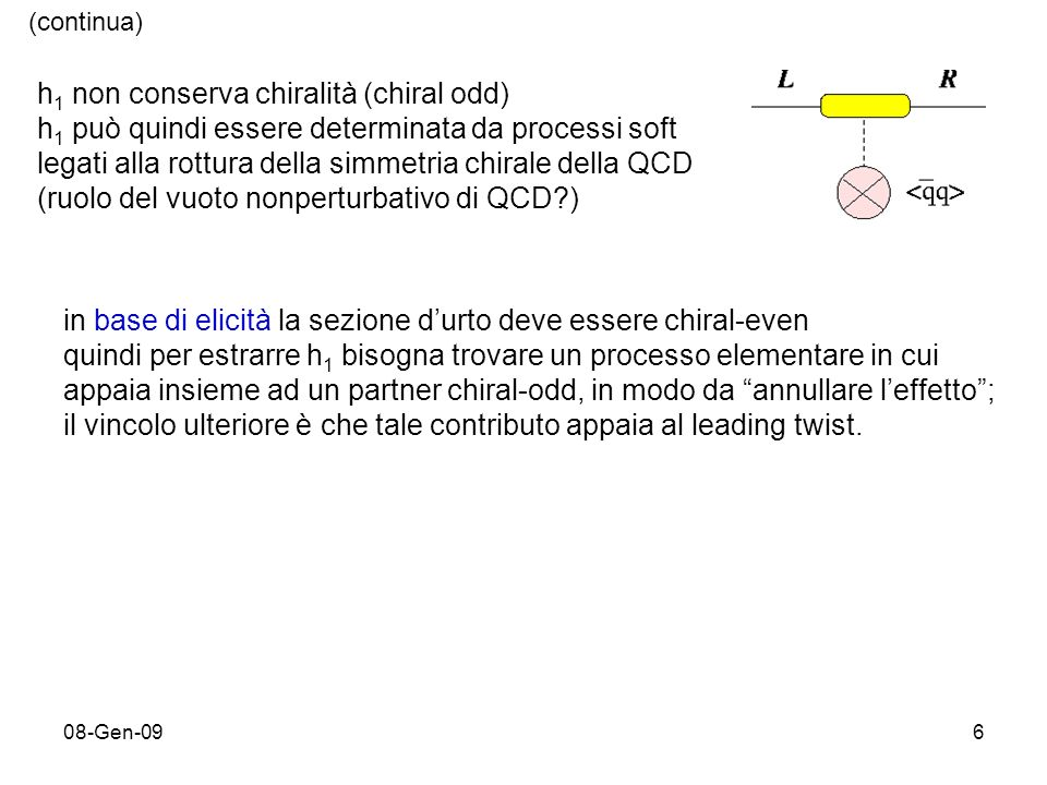 08-Gen-096 h 1 non conserva chiralità (chiral odd) h 1 può quindi essere determinata da processi soft legati alla rottura della simmetria chirale della QCD (ruolo del vuoto nonperturbativo di QCD ) in base di elicità la sezione durto deve essere chiral-even quindi per estrarre h 1 bisogna trovare un processo elementare in cui appaia insieme ad un partner chiral-odd, in modo da annullare leffetto; il vincolo ulteriore è che tale contributo appaia al leading twist.