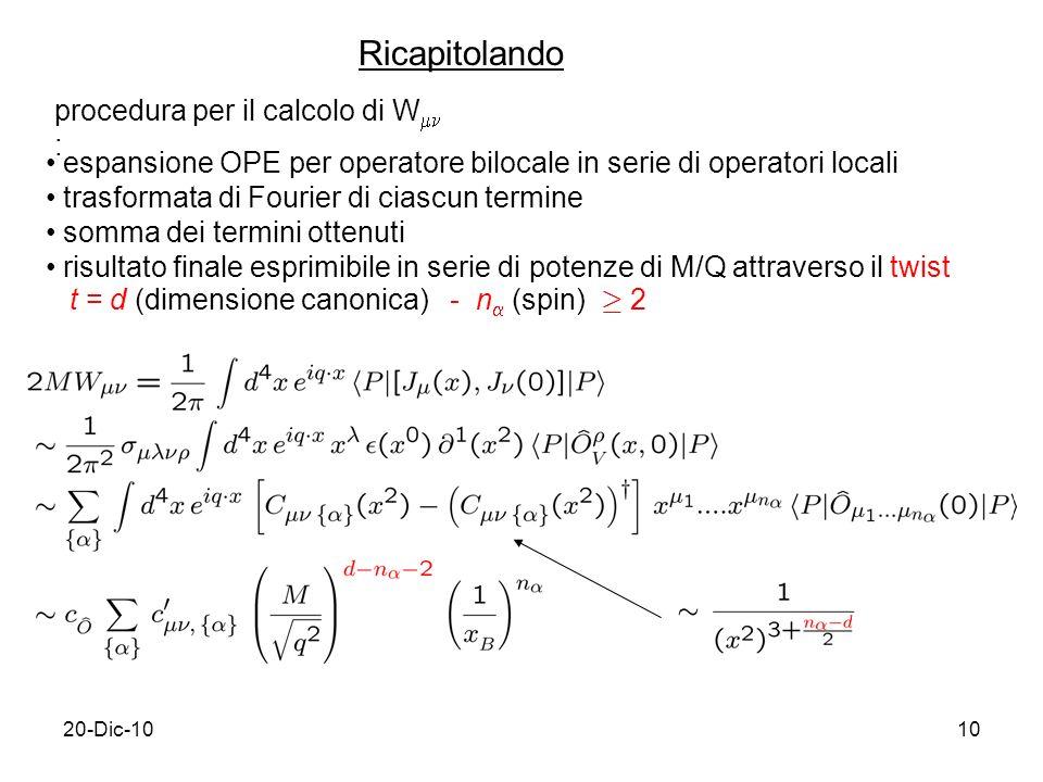 20-Dic-1010 Ricapitolando procedura per il calcolo di W : espansione OPE per operatore bilocale in serie di operatori locali trasformata di Fourier di ciascun termine somma dei termini ottenuti risultato finale esprimibile in serie di potenze di M/Q attraverso il twist t = d (dimensione canonica) - n (spin) ¸ 2