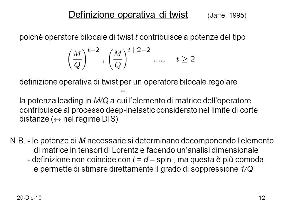 20-Dic-1012 poichè operatore bilocale di twist t contribuisce a potenze del tipo definizione operativa di twist per un operatore bilocale regolare = la potenza leading in M/Q a cui lelemento di matrice delloperatore contribuisce al processo deep-inelastic considerato nel limite di corte distanze ( $ nel regime DIS) N.B.