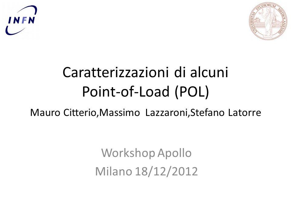 Caratterizzazioni di alcuni Point-of-Load (POL) Mauro Citterio,Massimo Lazzaroni,Stefano Latorre Workshop Apollo Milano 18/12/2012