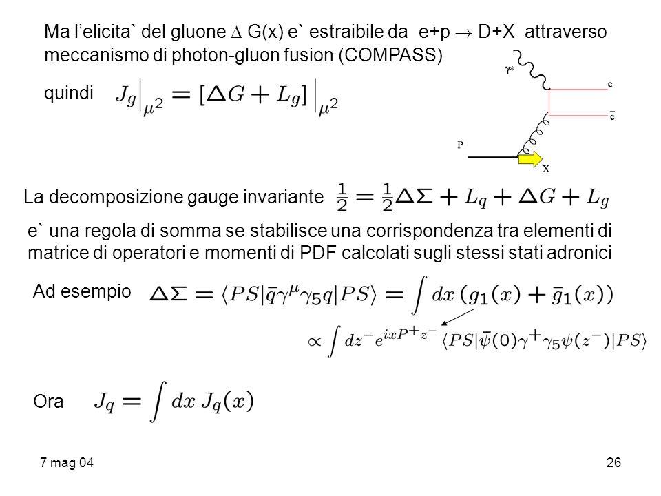 7 mag 0426 Ma lelicita` del gluone G(x) e` estraibile da e+p ! D+X attraverso meccanismo di photon-gluon fusion (COMPASS) quindi La decomposizione gau