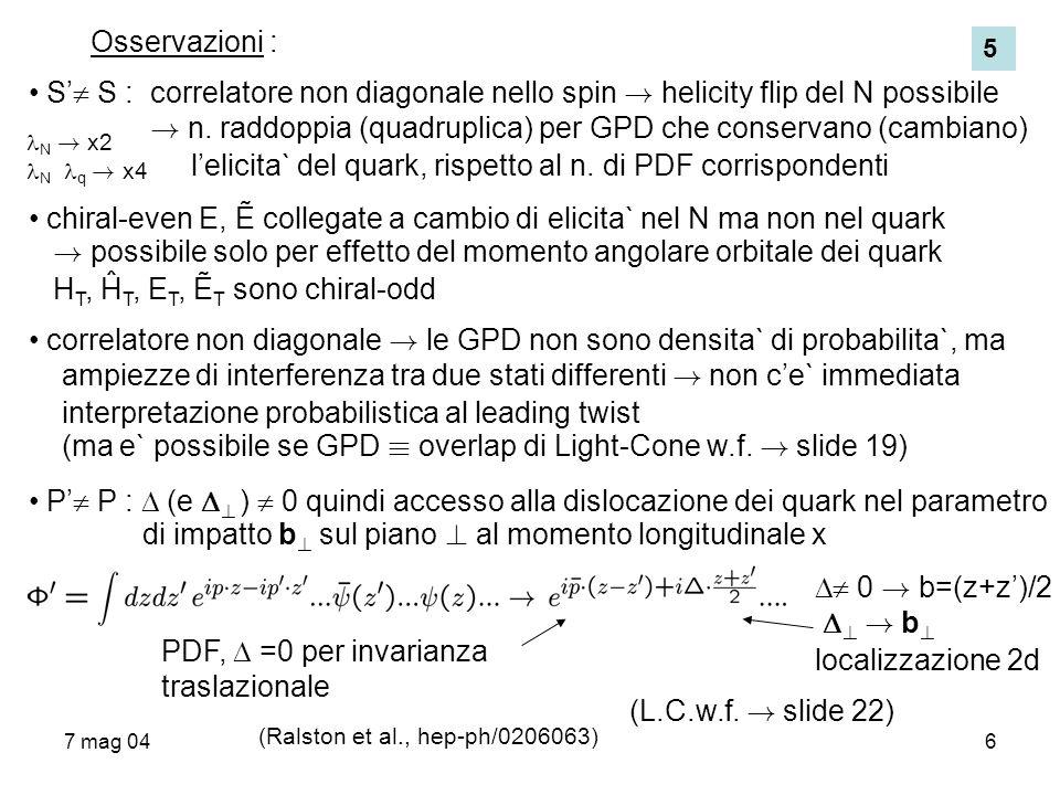 7 mag 046 Osservazioni : S S : correlatore non diagonale nello spin ! helicity flip del N possibile ! n. raddoppia (quadruplica) per GPD che conservan