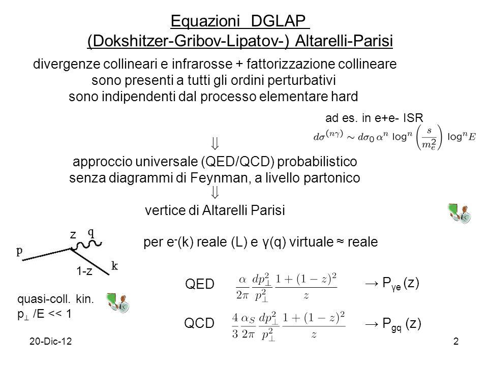 20-Dic-122 Equazioni DGLAP (Dokshitzer-Gribov-Lipatov-) Altarelli-Parisi divergenze collineari e infrarosse + fattorizzazione collineare sono presenti a tutti gli ordini perturbativi sono indipendenti dal processo elementare hard approccio universale (QED/QCD) probabilistico senza diagrammi di Feynman, a livello partonico vertice di Altarelli Parisi ad es.