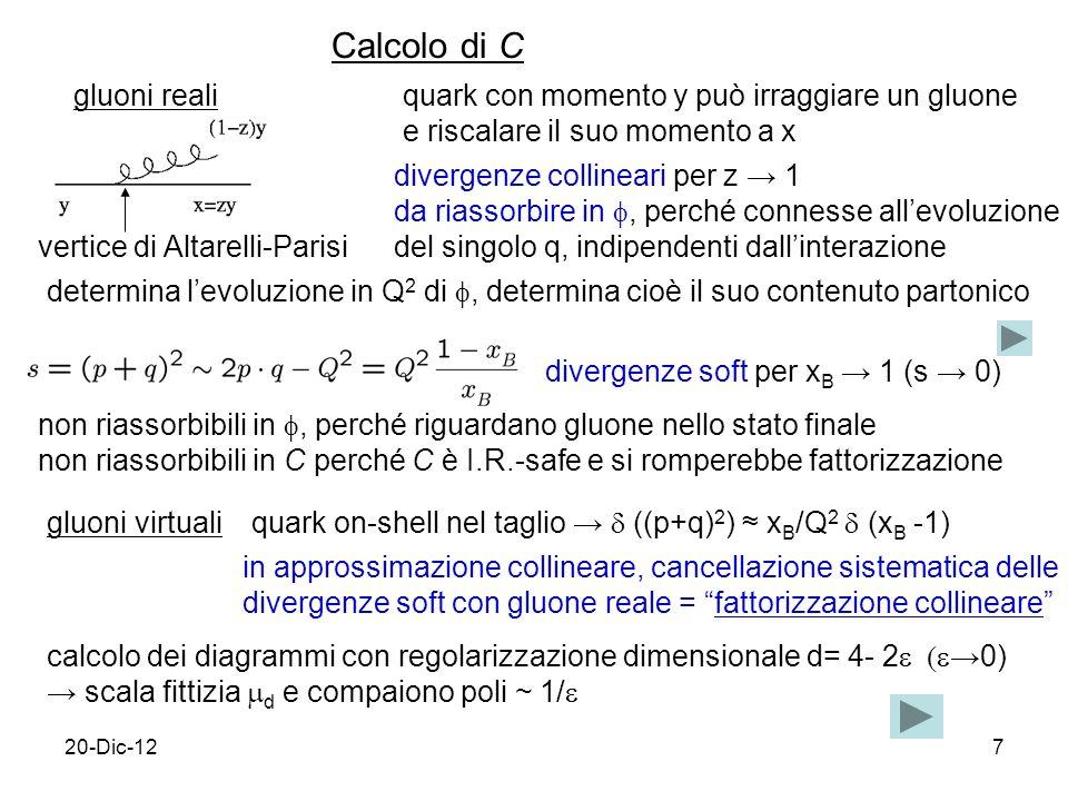 20-Dic-127 Calcolo di C gluoni reali vertice di Altarelli-Parisi quark con momento y può irraggiare un gluone e riscalare il suo momento a x divergenze collineari per z 1 da riassorbire in, perché connesse allevoluzione del singolo q, indipendenti dallinterazione determina levoluzione in Q 2 di, determina cioè il suo contenuto partonico divergenze soft per x B 1 (s 0) non riassorbibili in, perché riguardano gluone nello stato finale non riassorbibili in C perché C è I.R.-safe e si romperebbe fattorizzazione gluoni virtuali quark on-shell nel taglio ((p+q) 2 ) x B /Q 2 (x B -1) in approssimazione collineare, cancellazione sistematica delle divergenze soft con gluone reale = fattorizzazione collineare calcolo dei diagrammi con regolarizzazione dimensionale d= 4- 20) scala fittizia d e compaiono poli ~ 1/