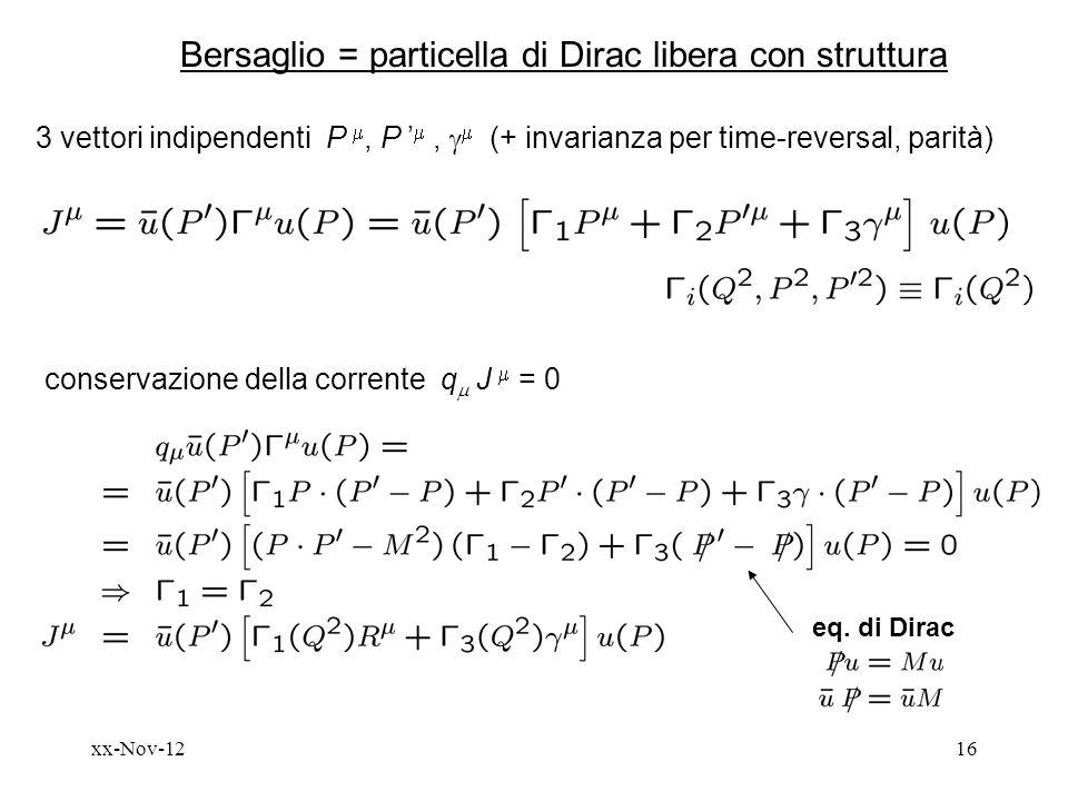 xx-Nov-1216 Bersaglio = particella di Dirac libera con struttura 3 vettori indipendenti P, P, (+ invarianza per time-reversal, parità) conservazione della corrente q J = 0 eq.