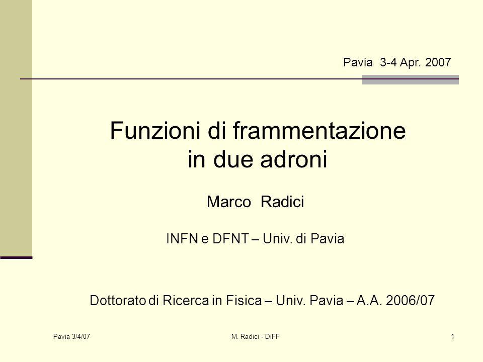 Pavia 3/4/07 M. Radici - DiFF1 Pavia 3-4 Apr. 2007 Funzioni di frammentazione in due adroni Marco Radici INFN e DFNT – Univ. di Pavia Dottorato di Ric