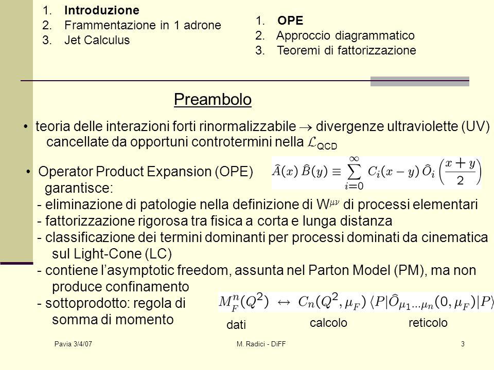 Pavia 3/4/07 M. Radici - DiFF3 1. Introduzione 2. Frammentazione in 1 adrone 3. Jet Calculus 1. OPE 2. Approccio diagrammatico 3. Teoremi di fattorizz