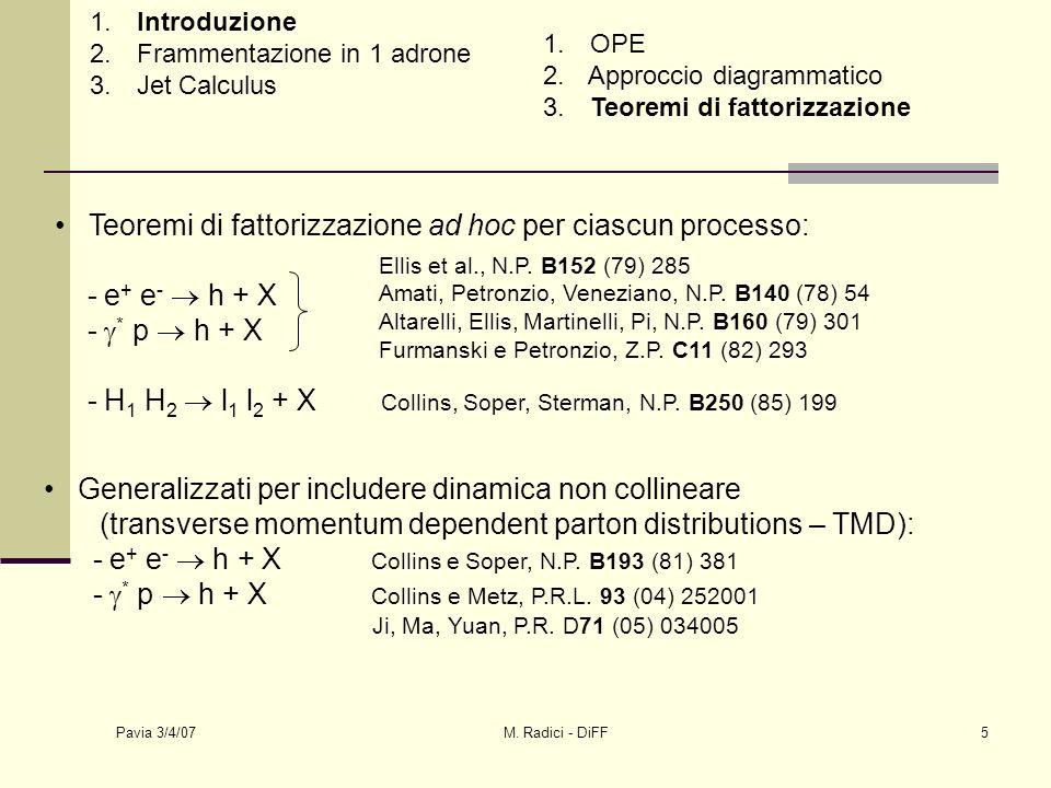 Pavia 3/4/07 M. Radici - DiFF5 Teoremi di fattorizzazione ad hoc per ciascun processo: - e + e - h + X - * p h + X - H 1 H 2 l 1 l 2 + X Collins, Sope
