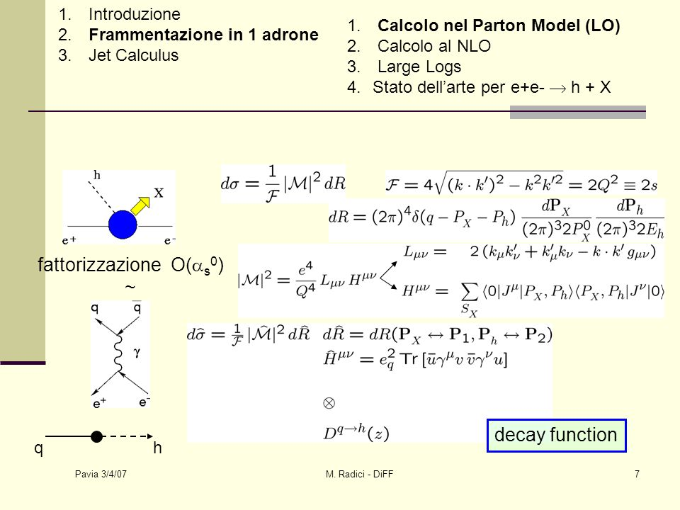Pavia 3/4/07 M. Radici - DiFF7 fattorizzazione O( s 0 ) ~ qh decay function 1. Introduzione 2. Frammentazione in 1 adrone 3. Jet Calculus 1. Calcolo n