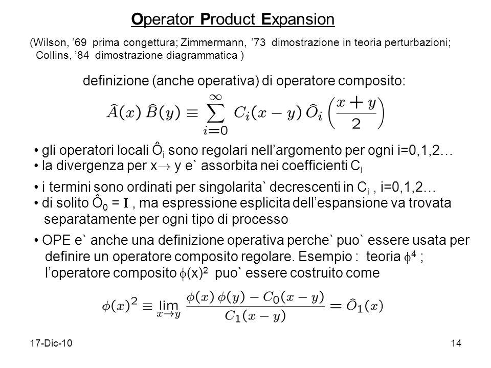 17-Dic-1014 Operator Product Expansion definizione (anche operativa) di operatore composito: (Wilson, 69 prima congettura; Zimmermann, 73 dimostrazione in teoria perturbazioni; Collins, 84 dimostrazione diagrammatica ) gli operatori locali Ô i sono regolari nellargomento per ogni i=0,1,2… la divergenza per x .