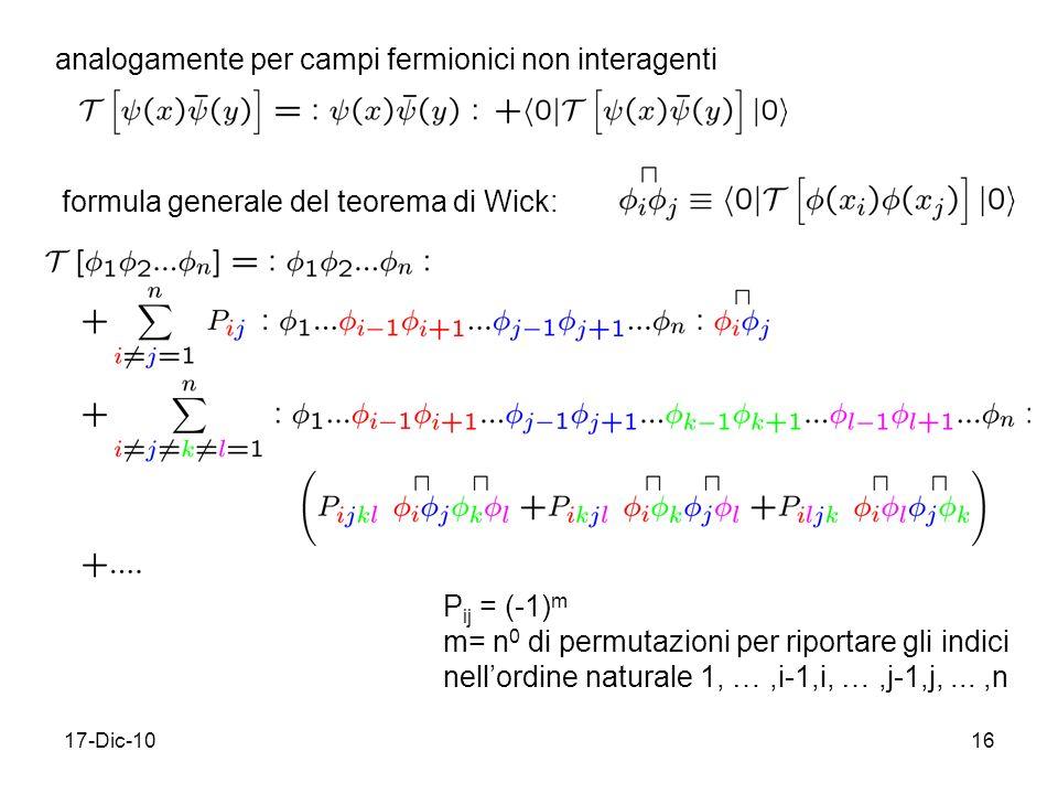 17-Dic-1016 analogamente per campi fermionici non interagenti formula generale del teorema di Wick: P ij = (-1) m m= n 0 di permutazioni per riportare gli indici nellordine naturale 1, …,i-1,i, …,j-1,j,...,n