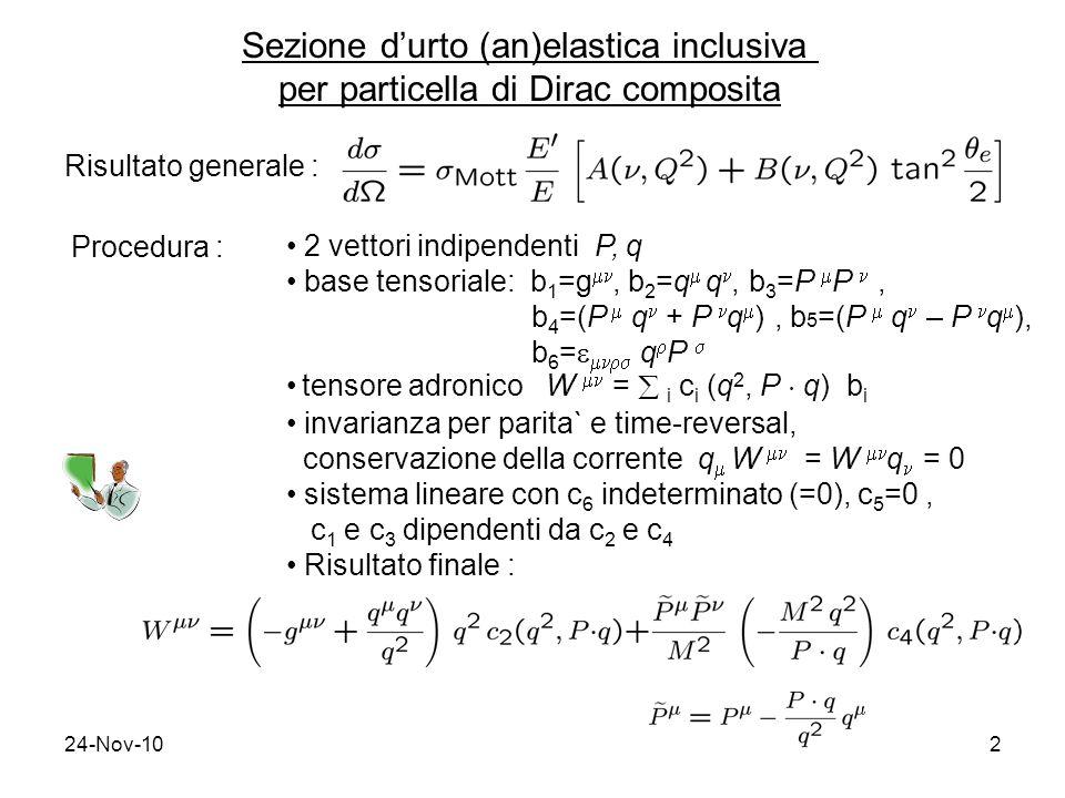 24-Nov-102 Sezione durto (an)elastica inclusiva per particella di Dirac composita Risultato generale : Procedura : 2 vettori indipendenti P, q base tensoriale: b 1 =g, b 2 =q q, b 3 =P P, b 4 =(P q + P q ), b 5 =(P q – P q ), b 6 = q P tensore adronico W = i c i (q 2, P ¢ q) b i invarianza per parita` e time-reversal, conservazione della corrente q W = W q = 0 sistema lineare con c 6 indeterminato (=0), c 5 =0, c 1 e c 3 dipendenti da c 2 e c 4 Risultato finale :
