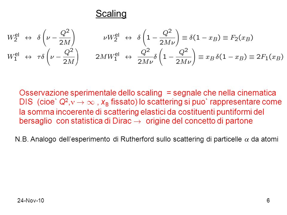 24-Nov-106 Scaling Osservazione sperimentale dello scaling = segnale che nella cinematica DIS (cioe` Q 2, ! 1, x B fissato) lo scattering si puo` rapp