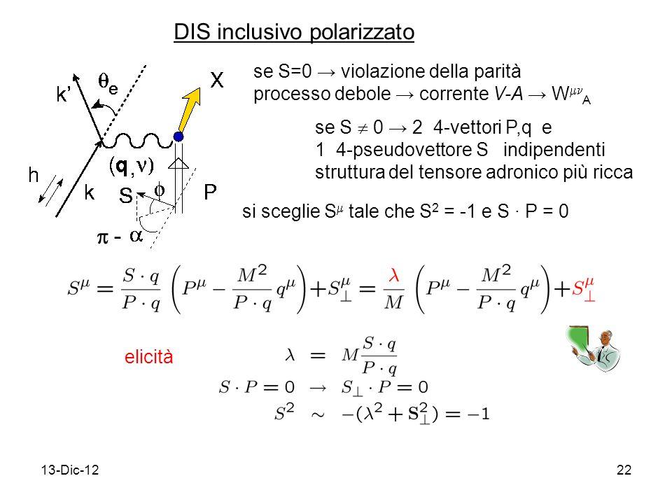 13-Dic-1222 DIS inclusivo polarizzato se S=0 violazione della parità processo debole corrente V-A W A se S 0 2 4-vettori P,q e 1 4-pseudovettore S indipendenti struttura del tensore adronico più ricca si sceglie S tale che S 2 = -1 e S P = 0 elicità -