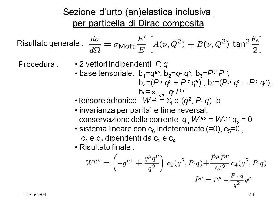 11-Feb-0424 Sezione durto (an)elastica inclusiva per particella di Dirac composita Risultato generale : Procedura : 2 vettori indipendenti P, q base tensoriale: b 1 =g, b 2 =q q, b 3 =P P, b 4 =(P q + P q ), b =(P q – P q ), b = q P tensore adronico W = i c i (q 2, P ¢ q) b i invarianza per parita` e time-reversal, conservazione della corrente q W = W q = 0 sistema lineare con c 6 indeterminato (=0), c 5 =0, c 1 e c 3 dipendenti da c 2 e c 4 Risultato finale :