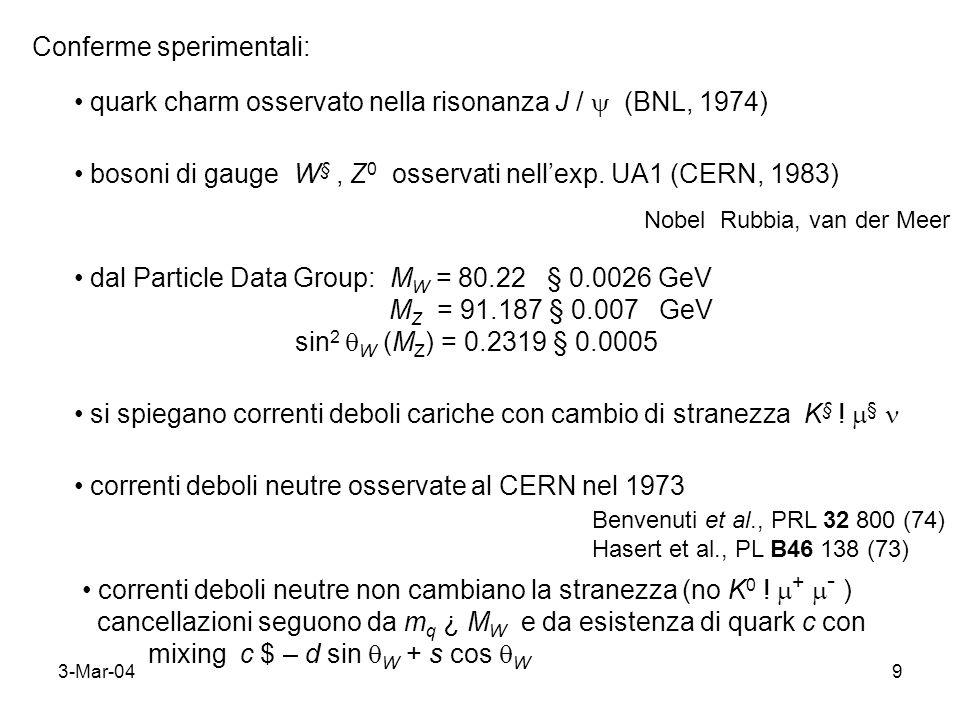 3-Mar-049 Conferme sperimentali: quark charm osservato nella risonanza J / (BNL, 1974) bosoni di gauge W §, Z 0 osservati nellexp. UA1 (CERN, 1983) No