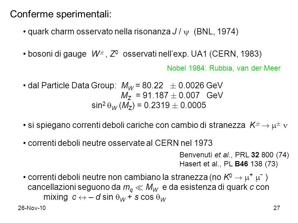 26-Nov-1027 Conferme sperimentali: quark charm osservato nella risonanza J / (BNL, 1974) bosoni di gauge W §, Z 0 osservati nellexp. UA1 (CERN, 1983)