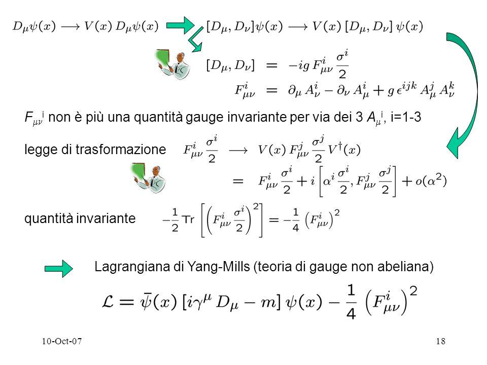 10-Oct-0718 F i non è più una quantità gauge invariante per via dei 3 A i, i=1-3 legge di trasformazione quantità invariante Lagrangiana di Yang-Mills (teoria di gauge non abeliana)